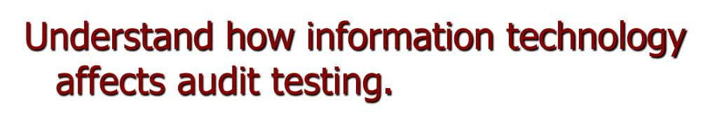Understand how information technology affects audit testing.