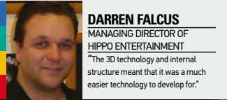 "daRRen falcus managing director of HiPPo entertainment ""the 3d technology and internal structure meant that"