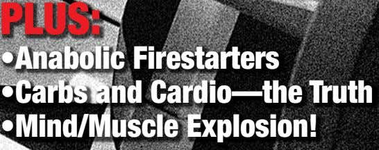 PLUS: •Anabolic Firestarters •Carbs and Cardio—the Truth •Mind/Muscle Explosion!