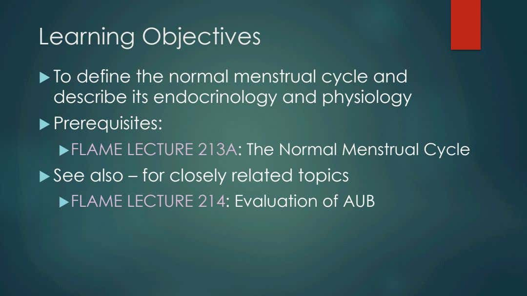 Learning Objectives u   To define the normal menstrual cycle and describe its endocrinology and
