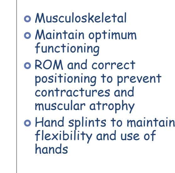  Musculoskeletal  Maintain optimum functioning  ROM and correct positioning to prevent contractures and muscular