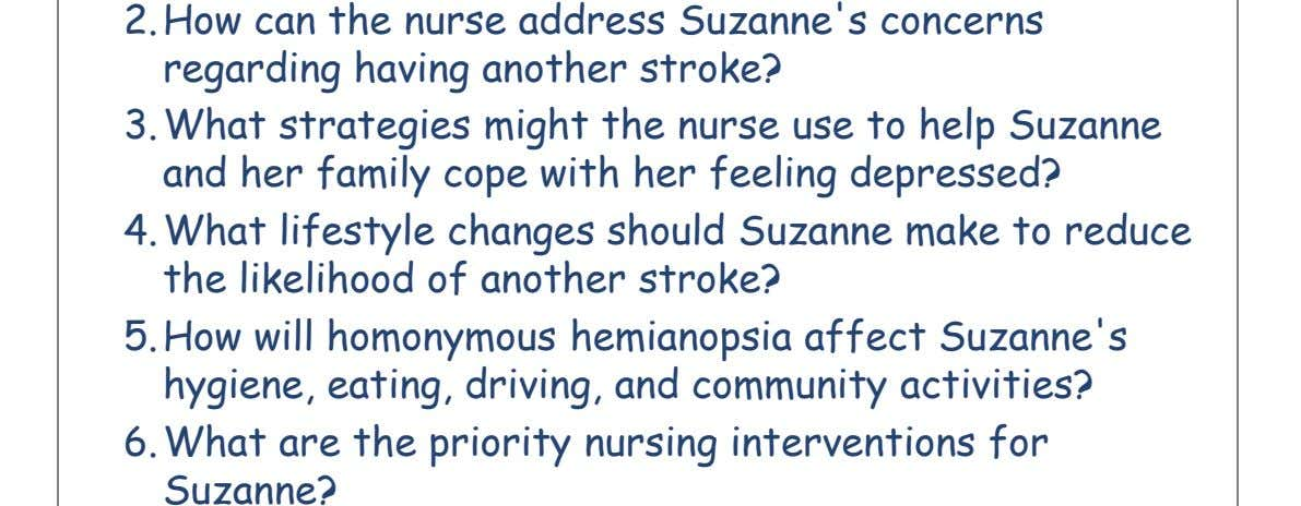 2. How can the nurse address Suzanne's concerns regarding having another stroke? 3. What strategies might