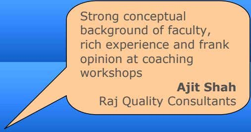 Strong conceptual background of faculty, rich experience and frank opinion at coaching workshops Ajit Shah