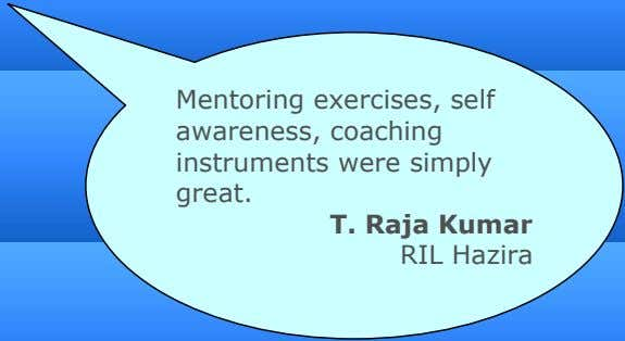 Mentoring exercises, self awareness, coaching instruments were simply great. T. Raja Kumar RIL Hazira