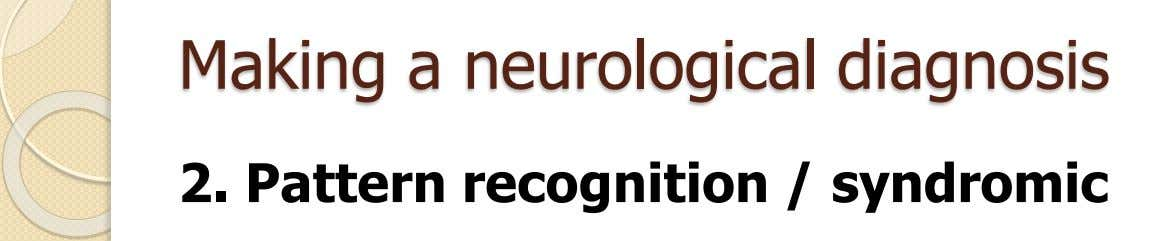 Making a neurological diagnosis 2. Pattern recognition / syndromic