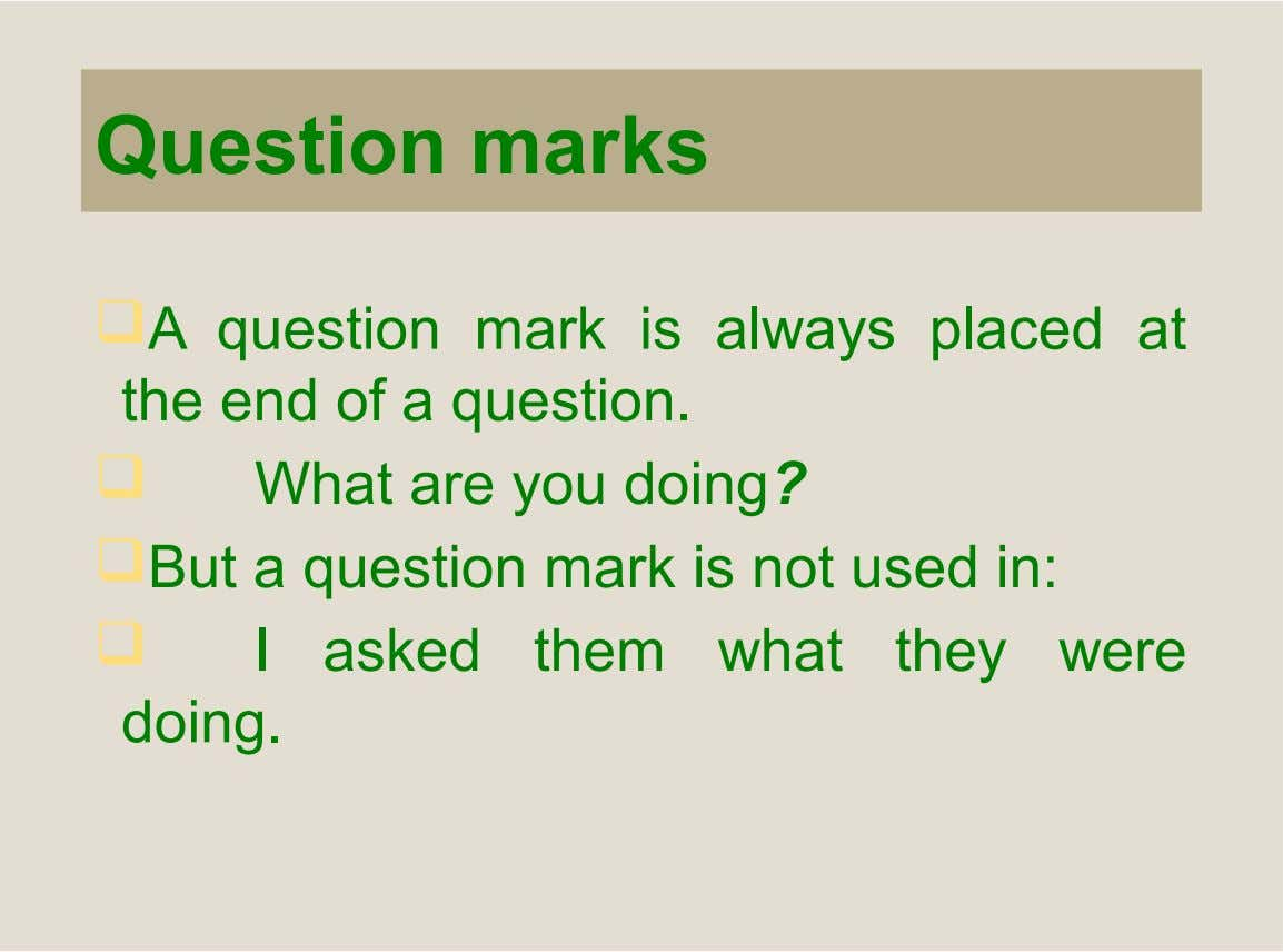 Question marks A question mark is always placed at the end of a question.  What