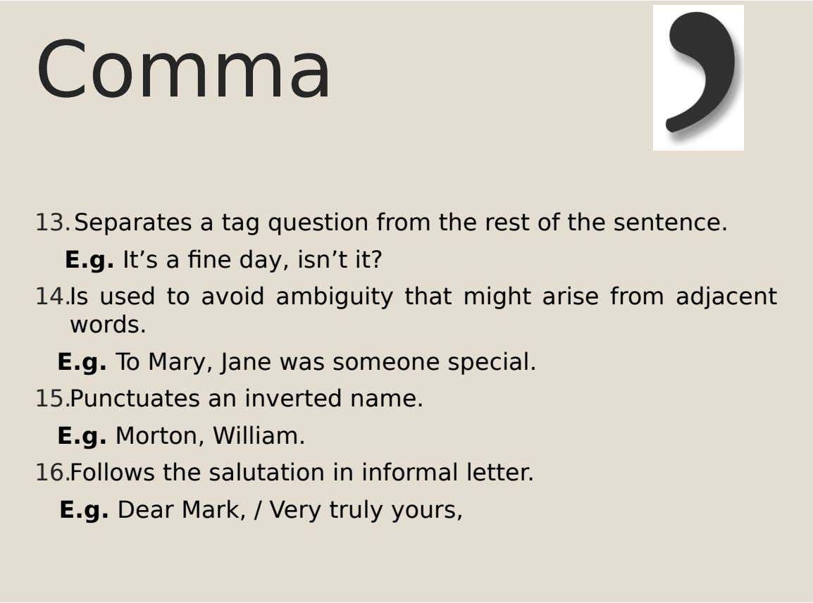 Comma 13.Separates a tag question from the rest of the sentence. E.g. It's a fine day,