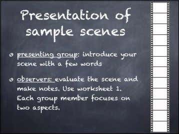 Presentation of sample scenes presenting group: introduce your scene with a few words observers: evaluate