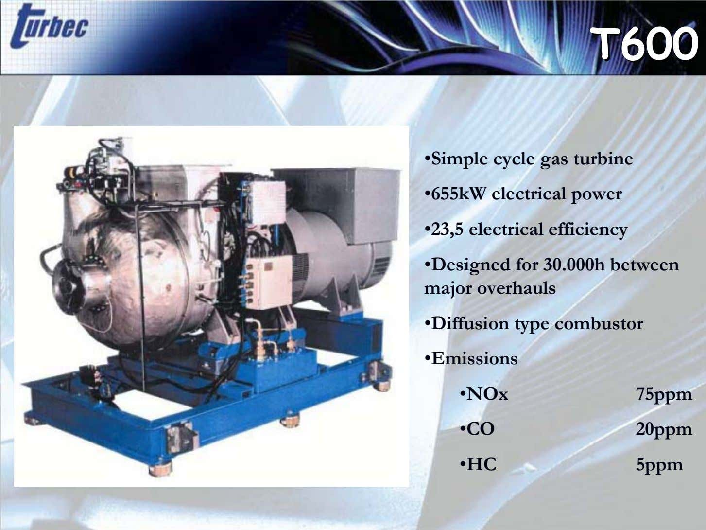 T600T600 ïSimple cycle gas turbine ï655kW electrical power ï23,5 electrical efficiency ïDesigned for 30.000h