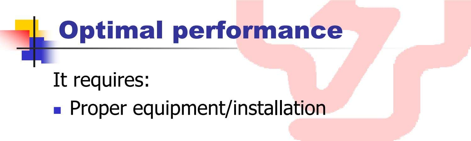 Optimal performance It requires: Proper equipment/installation