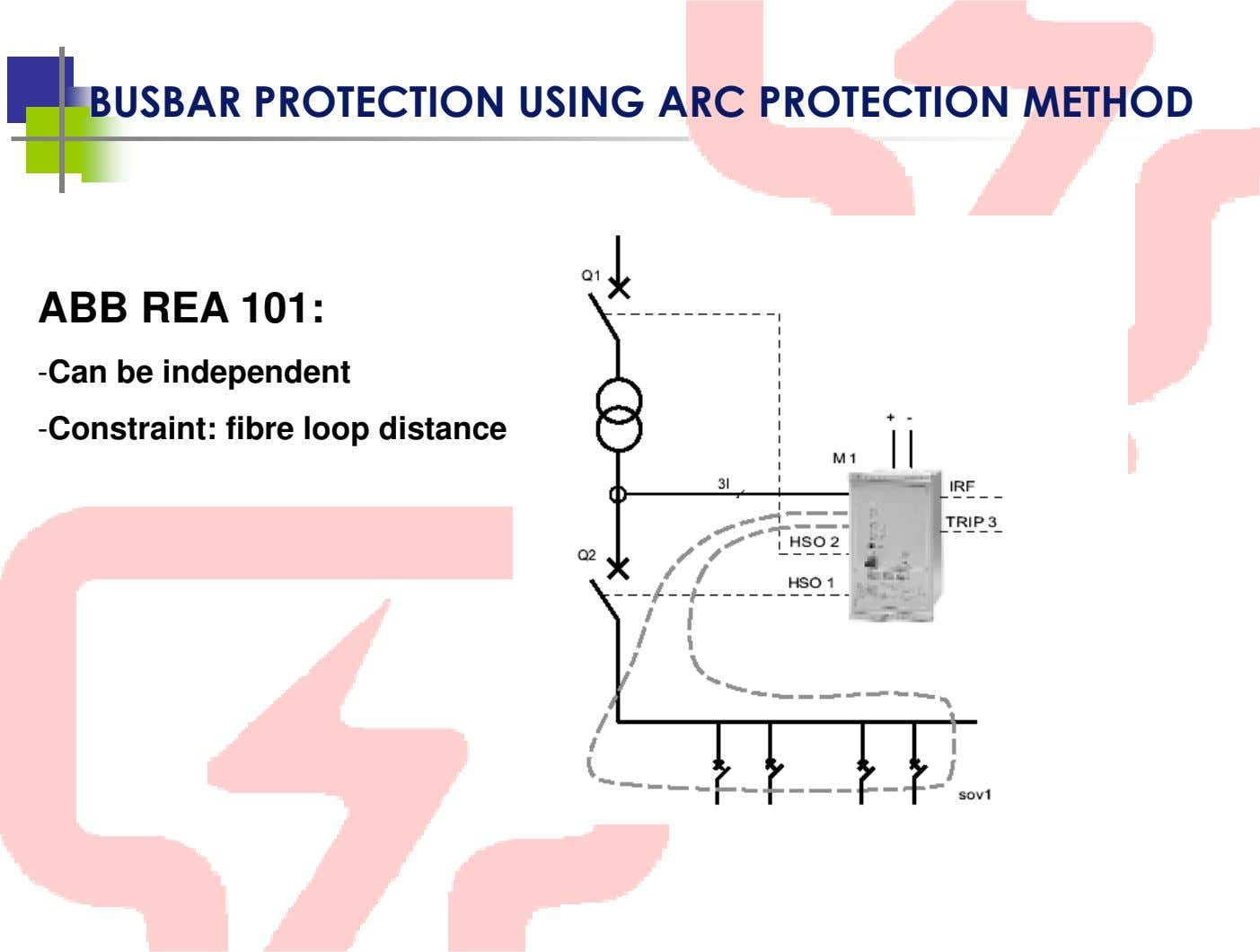 BUSBAR PROTECTION USING ARC PROTECTION METHOD ABB REA 101: -Can be independent -Constraint: fibre loop