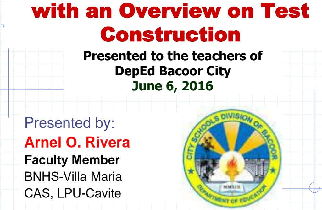 with an Overview on Test Construction Presented to the teachers of DepEd Bacoor City June