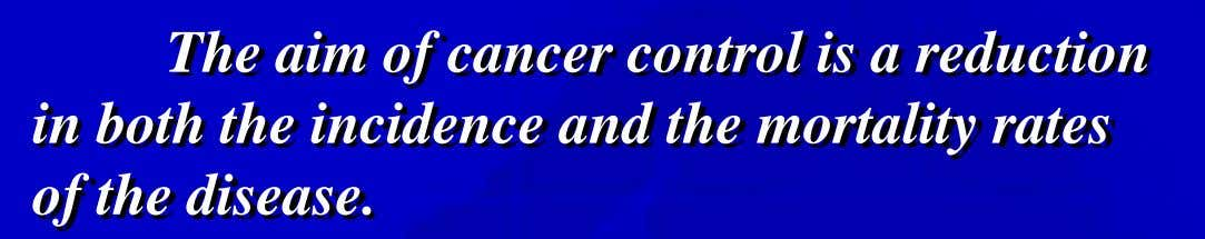 The aim of cancer control is a reduction in both the incidence and the mortality