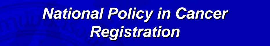 National Policy in Cancer Registration