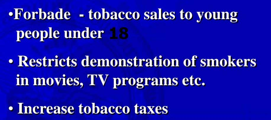 •Forbade - tobacco sales to young people under • Restricts demonstration of smokers in movies,