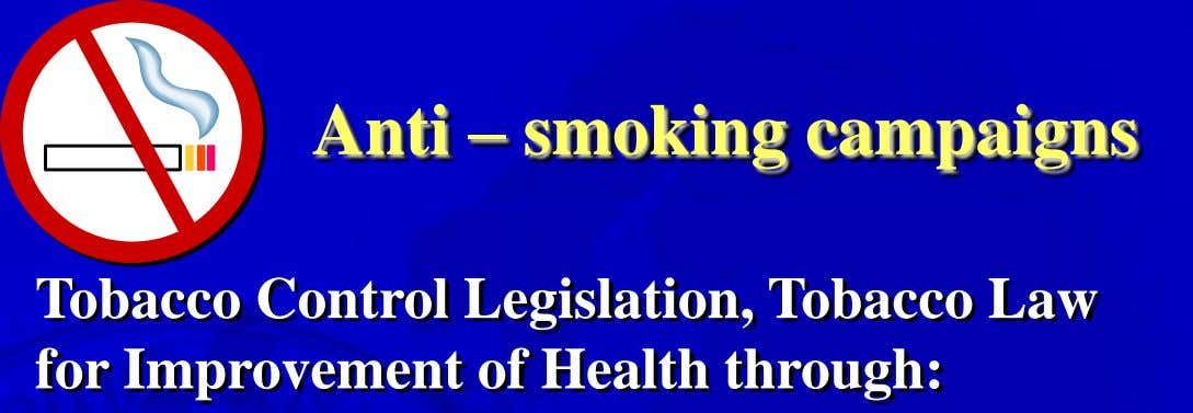 Anti – smoking campaigns Tobacco Control Legislation, Tobacco Law for Improvement of Health through: