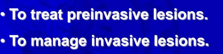 • To treat preinvasive lesions. • To manage invasive lesions.