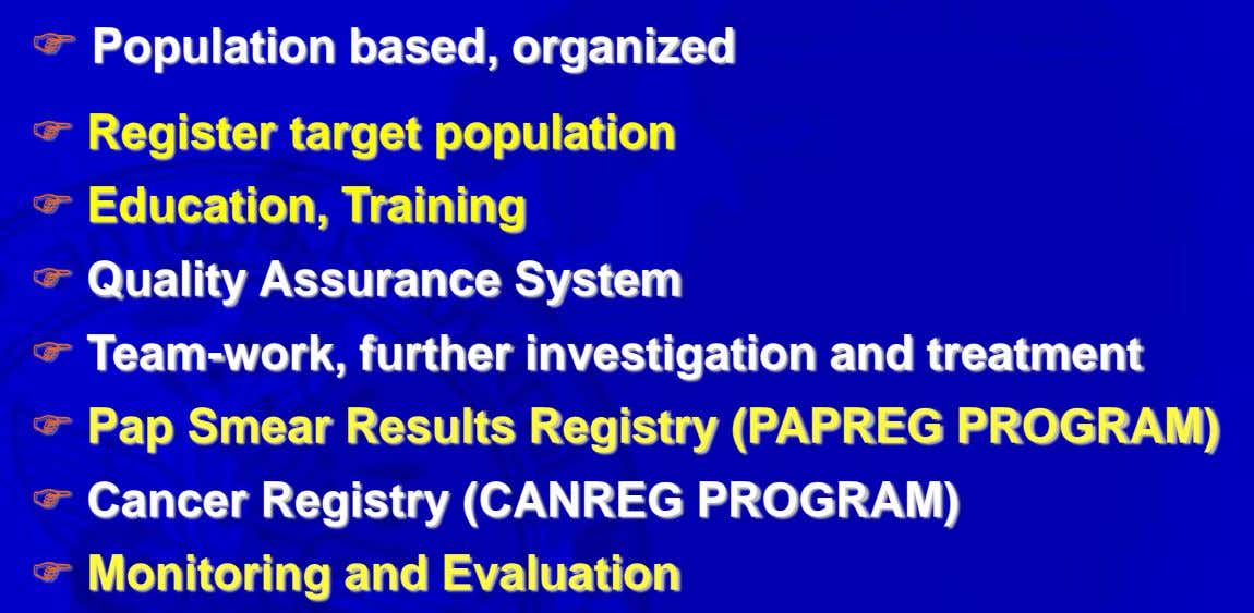  Population based, organized  Register target population  Education, Training  Quality Assurance System