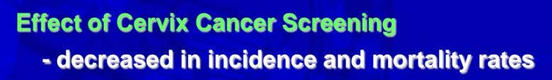 Effect of Cervix Cancer Screening - decreased in incidence and mortality rates