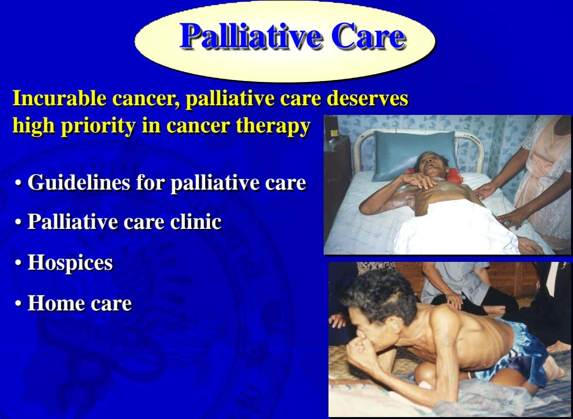 Palliative Care Incurable cancer, palliative care deserves high priority in cancer therapy • Guidelines for