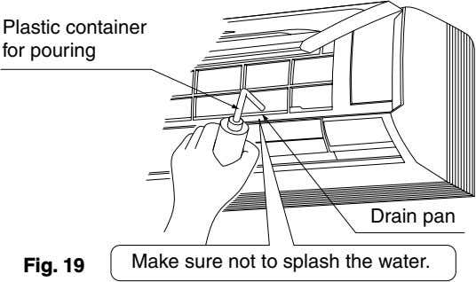 Plastic container for pouring Drain pan Make sure not to splash the water. Fig. 19
