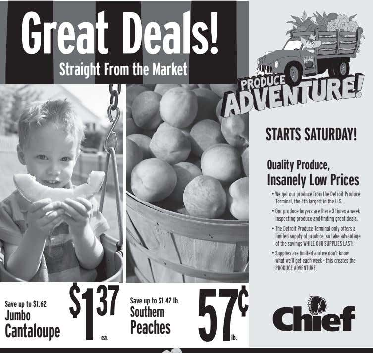 Great Deals! Straight From the Market STARTS SATURDAY! Quality Produce, Insanely Low Prices • We