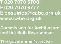T 020 7070 6700 F 020 7070 6777 E enquiries@cabe.org.uk www.cabe.org.uk