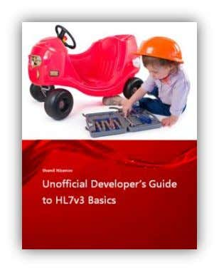 download at – http://mirthconnect.shamilpublishing.com Unofficial Developer's Guide to HL7v3 Basics This book
