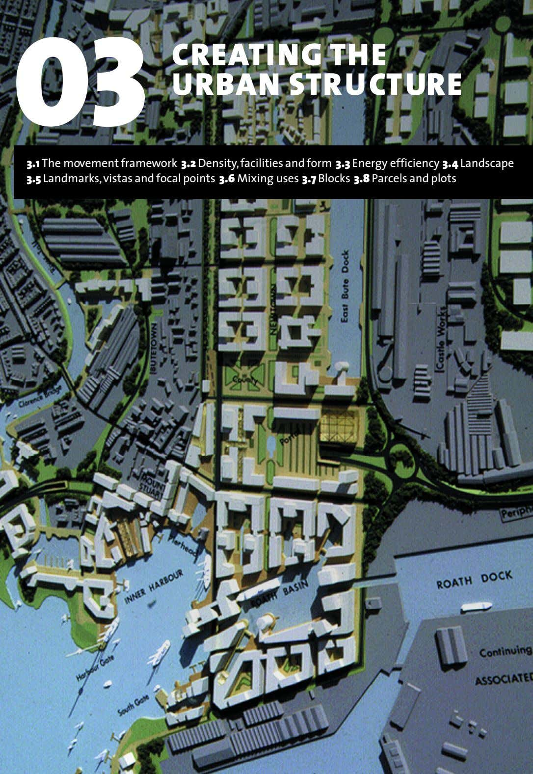 03 CREATING THE URBAN STR U CT URE 3.1 The movement framework 3.2 Density,facilities and