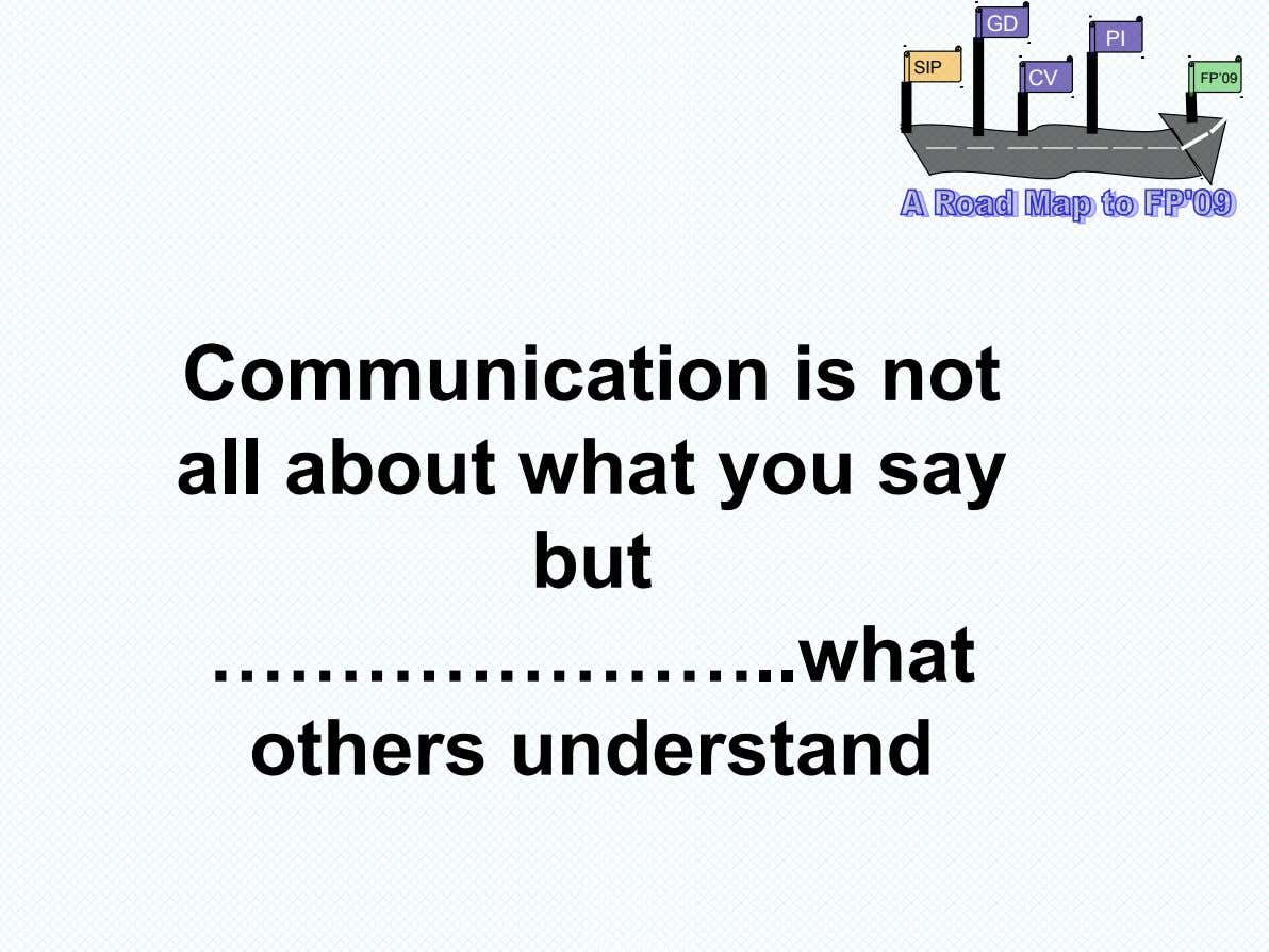 GD PI SIP CV FP'09 Communication is not all about what you say but ………………… what
