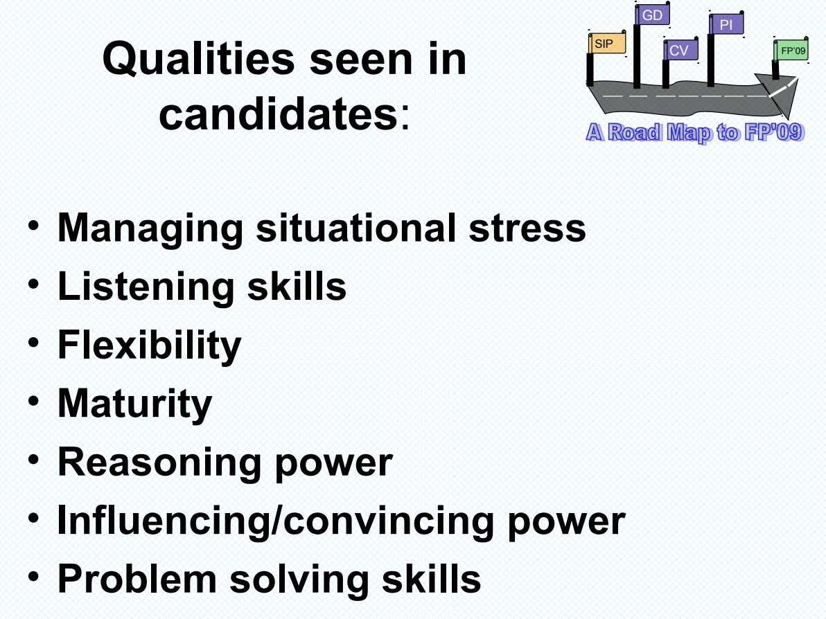 GD PI SIP Qualities seen in candidates: CV FP'09 • Managing situational stress • Listening skills