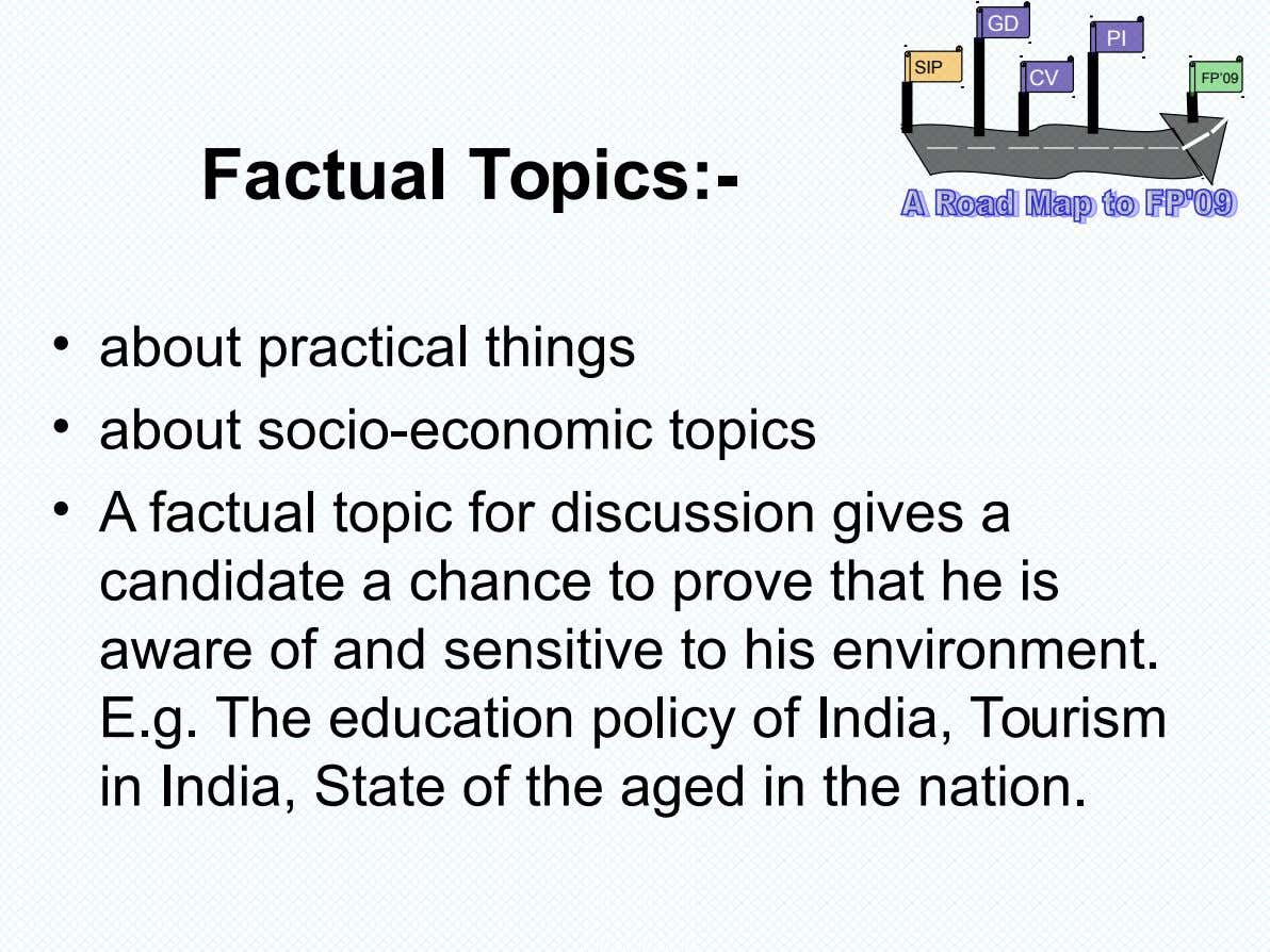 GD PI SIP CV FP'09 Factual Topics:- • about practical things • about socio-economic topics •