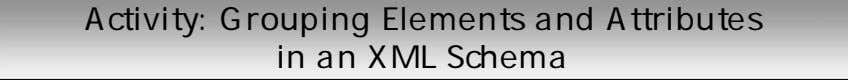 Activity: Grouping Elements and Attributes in an XML Schema