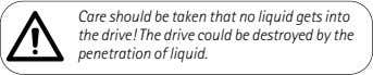 Care should be taken that no liquid gets into the drive! The drive could be