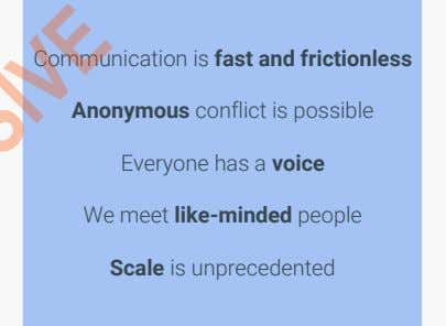 Anonymous conflict is possible Everyone has a voice We meet like-minded people Scale is unprecedented //