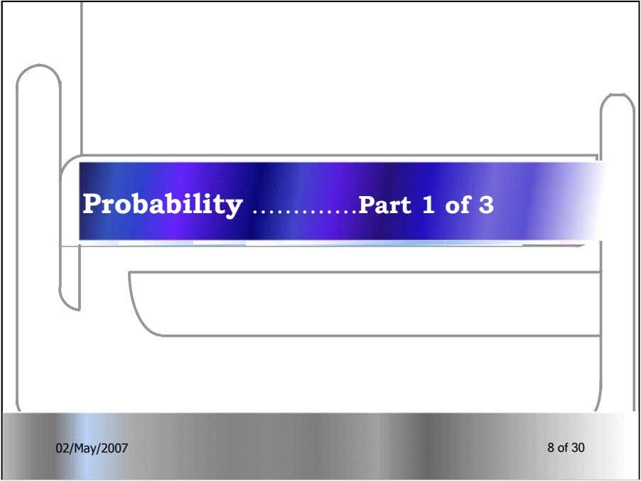 Probability ………….Part 1 of 3 02/May/200702/May/2007 88 ofof 3030