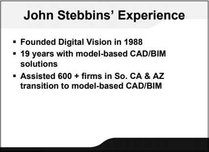 John Stebbins' Experience  Founded Digital Vision in 1988  19 years with model-based CAD/BIM
