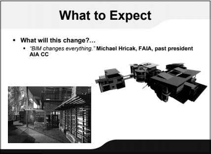 "What to Expect  What will this change?…  ""BIM changes everything."" Michael Hricak, FAIA,"