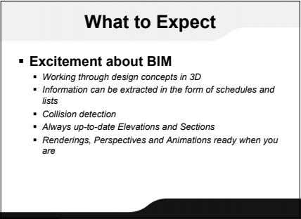 What to Expect  Excitement about BIM  Working through design concepts in 3D 