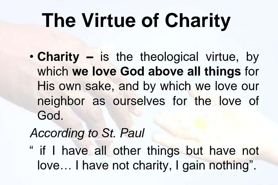 The Virtue of Charity • Charity – is the theological virtue, by which we love God