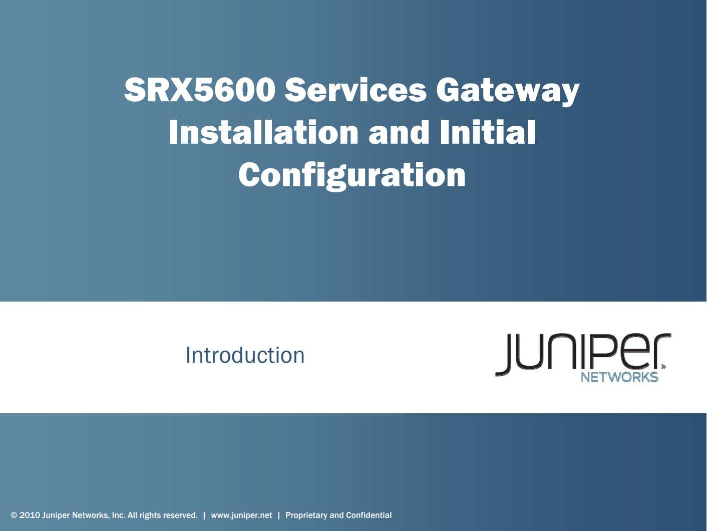 SRX5600 Services Gateway Installation and Initial Configuration Introduction © 2010 Juniper Networks, Inc. All rights