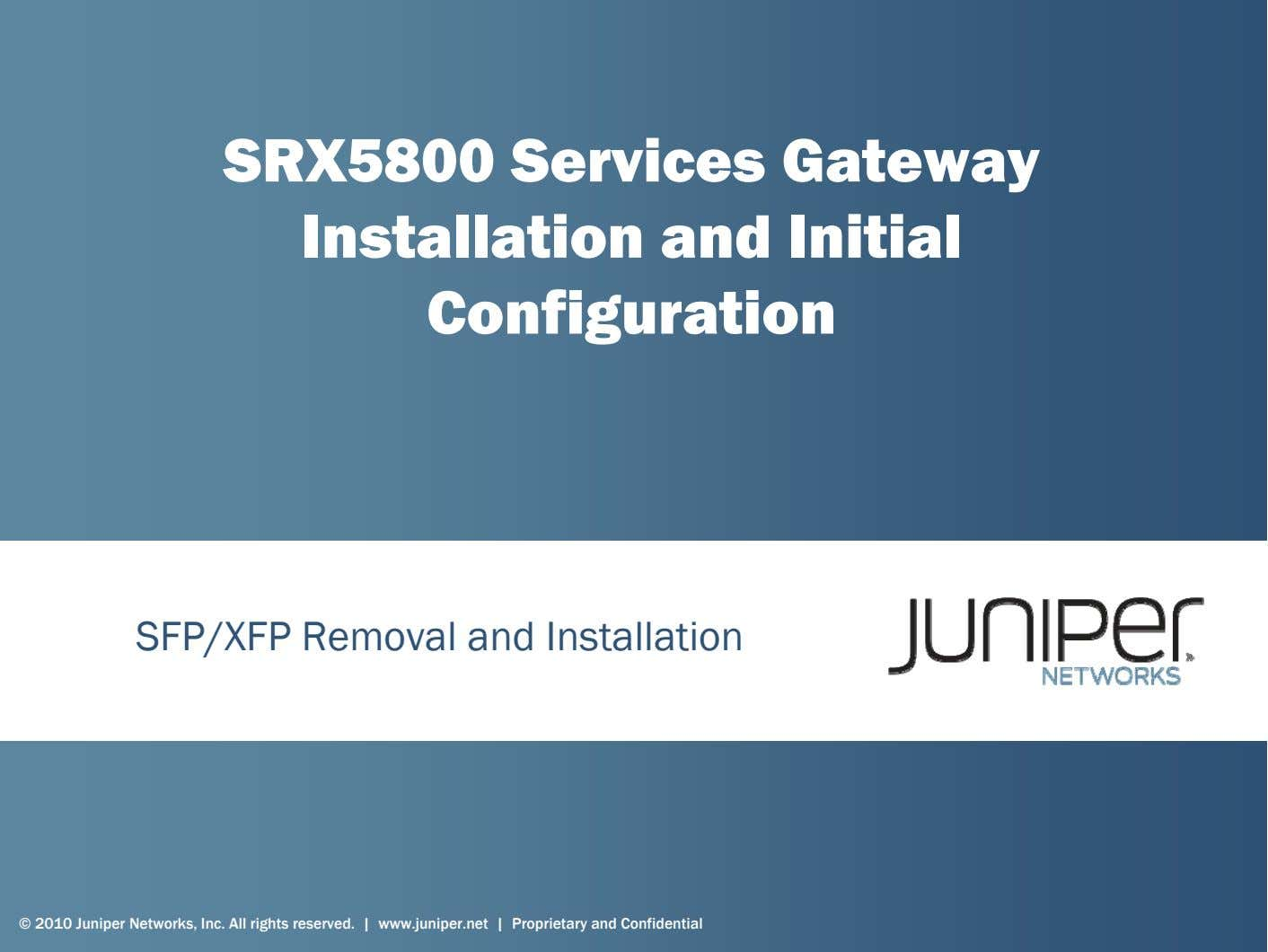 SRX5800 Services Gateway Installation and Initial Configuration SFP/XFP Removal and Installation © 2010 Juniper