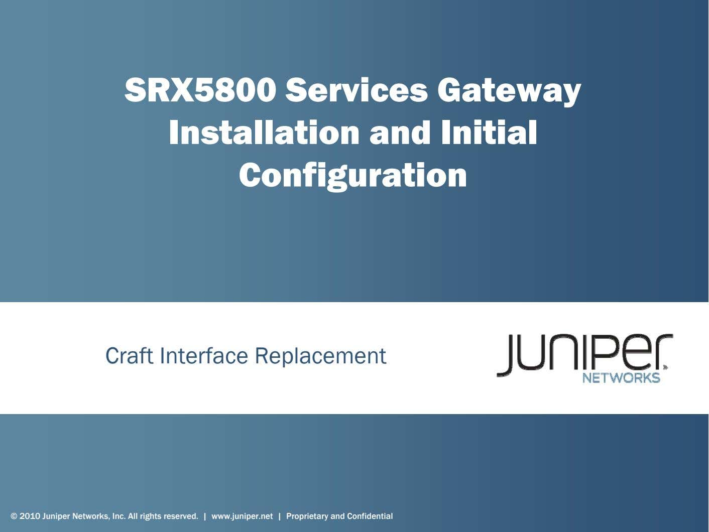 SRX5800 Services Gateway Installation and Initial Configuration Craft Interface Replacement © 2010 Juniper Networks,