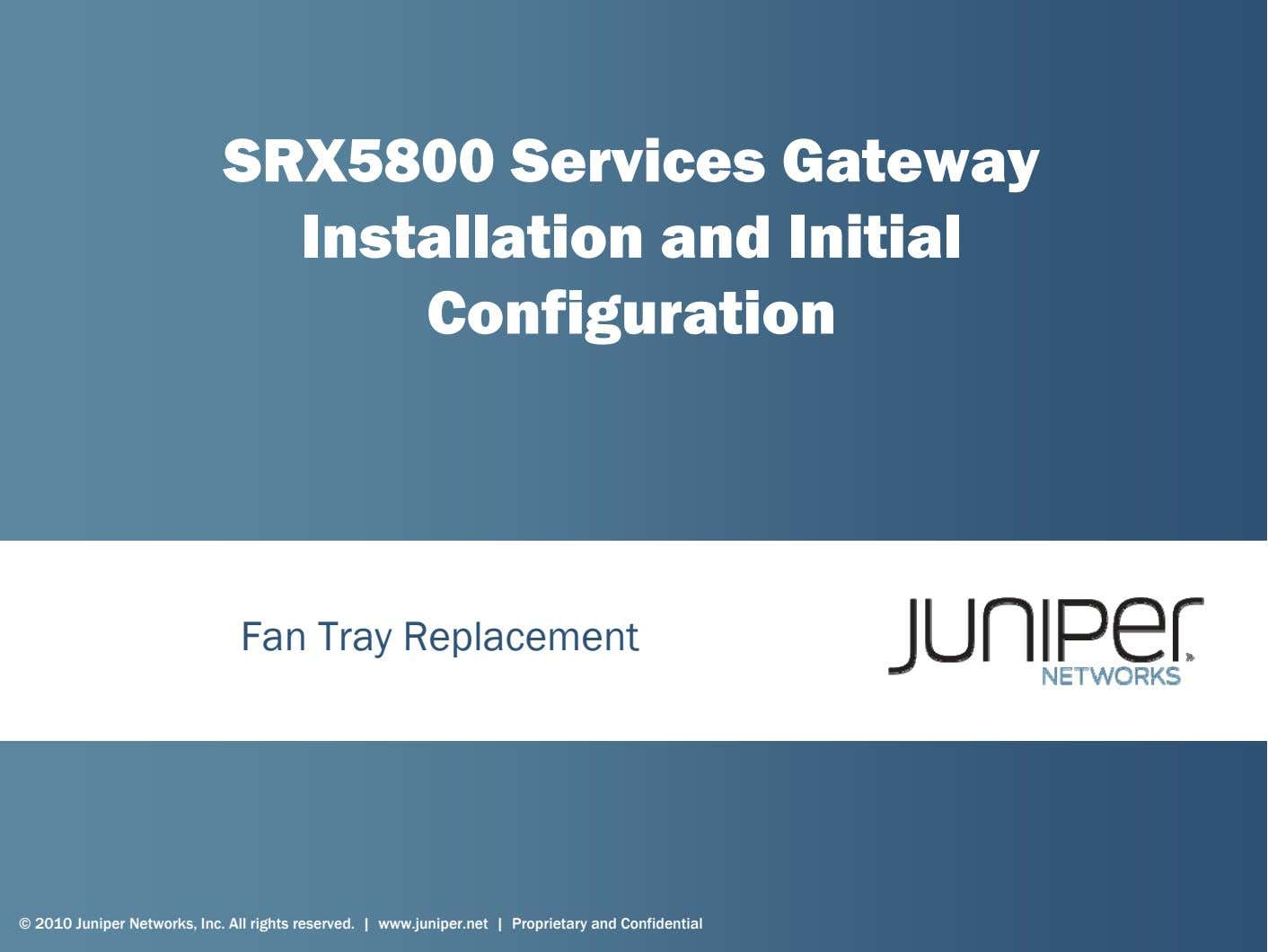 SRX5800 Services Gateway Installation and Initial Configuration Fan Tray Replacement © 2010 Juniper Networks, Inc.