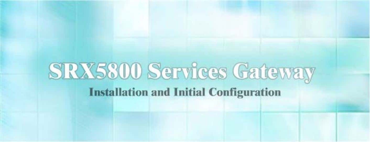 SRX5600 Services Gatewa y Installation and Initial Configuration © 2010 Juniper Networks, Inc. All rights