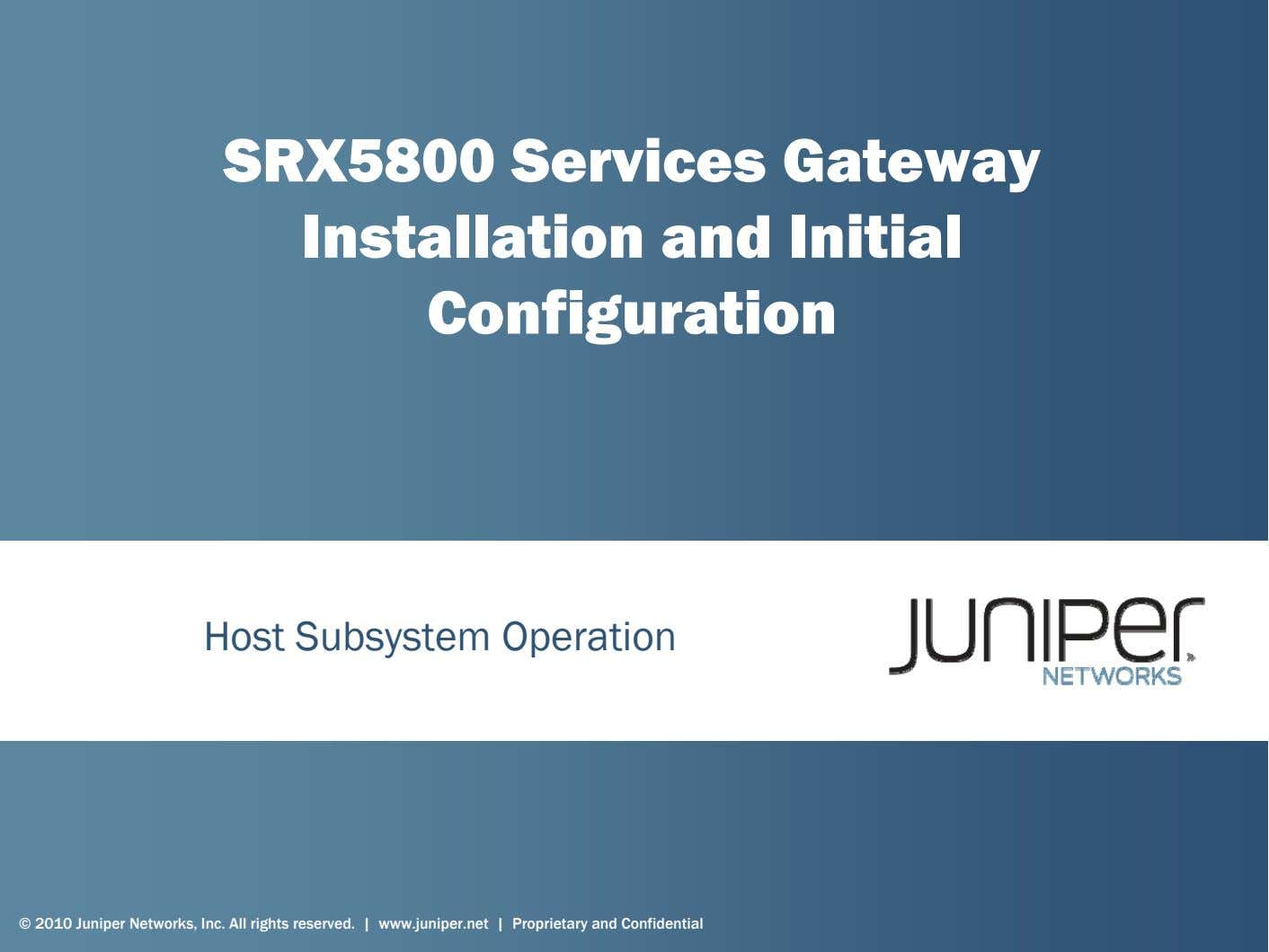 SRX5800 Services Gateway Installation and Initial Configuration Host Subsystem Operation © 2010 Juniper Networks,
