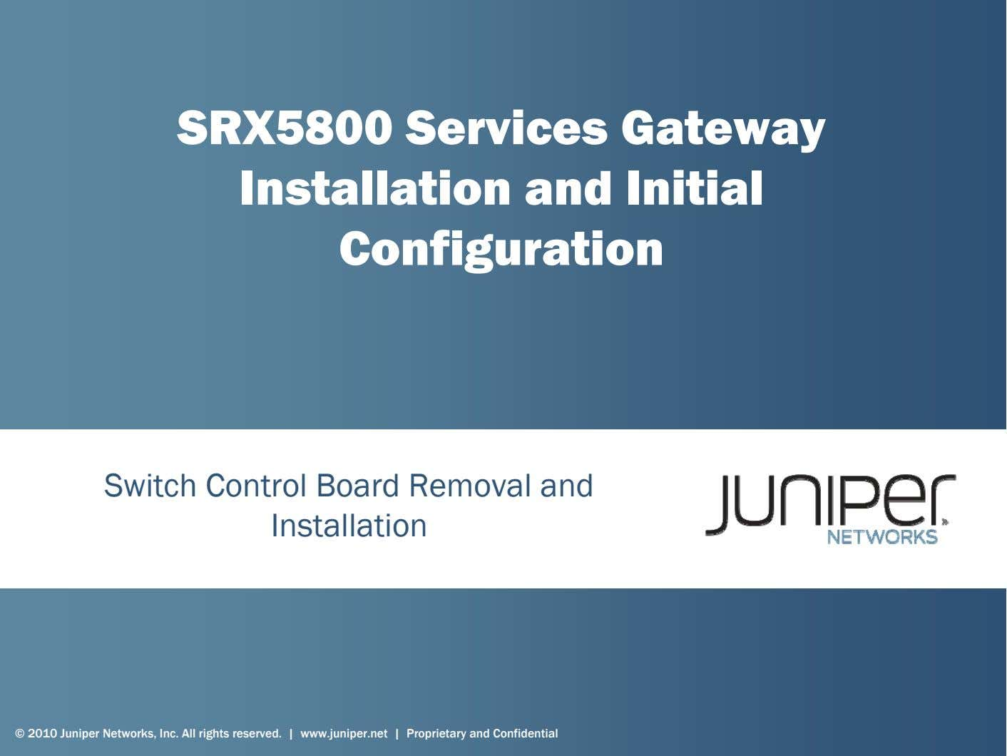 SRX5800 Services Gateway Installation and Initial Configuration Switch Control Board Removal and Installation © 2010