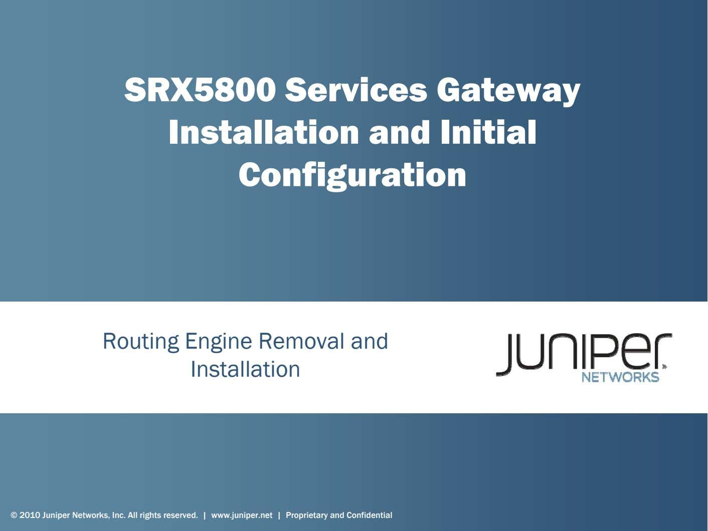 SRX5800 Services Gateway Installation and Initial Configuration Routing Engine Removal and Installation © 2010