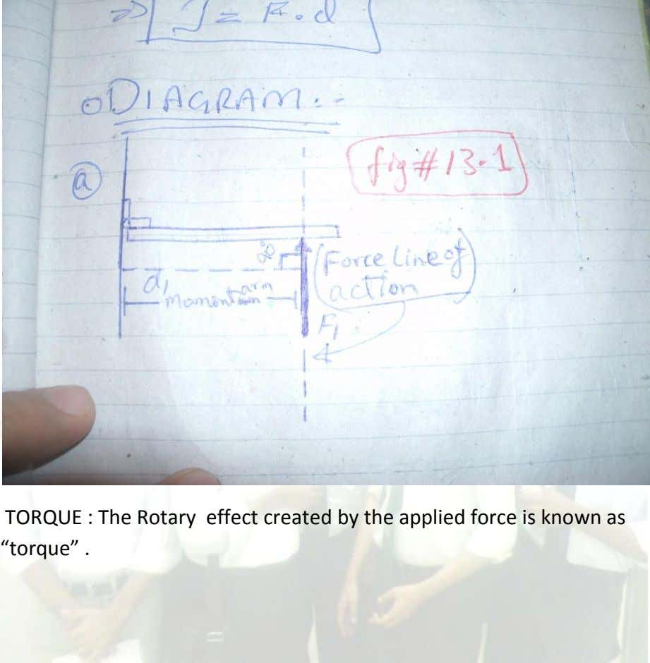 "TORQUE : The Rotary effect created by the applied force is known as ""torque"" ."