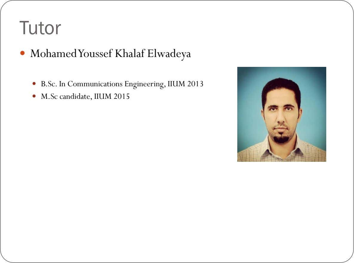 Tutor  Mohamed Youssef Khalaf Elwadeya  B.Sc. In Communications Engineering, IIUM 2013  M.Sc candidate,
